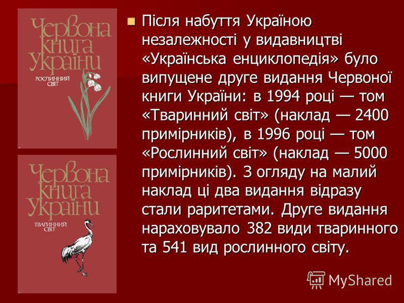Після набуття Україною незалежності у видавництві «Українська енциклопедія» було випущене друге видання Червоної книги України: в 1994 році том «Тваринний світ» (наклад 2400 примірників), в 1996 році том «Рослинний світ» (наклад 5000 примірників). З