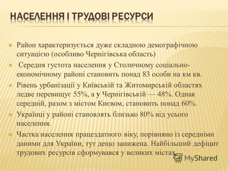 Район характеризується дуже складною демографічною ситуацією (особливо Чернігівська область) Середня густота населення у Столичному соціально- економічному районі становить понад 83 особи на км кв. Рівень урбанізації у Київській та Житомирській облас