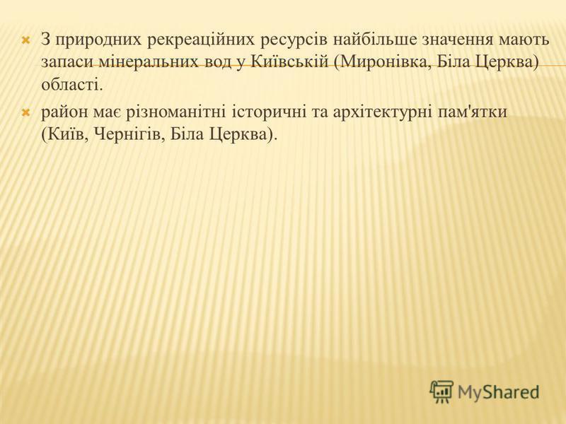 З природних рекреаційних ресурсів найбільше значення мають запаси мінеральних вод у Київській (Миронівка, Біла Церква) області. район має різноманітні історичні та архітектурні пам'ятки (Київ, Чернігів, Біла Церква).