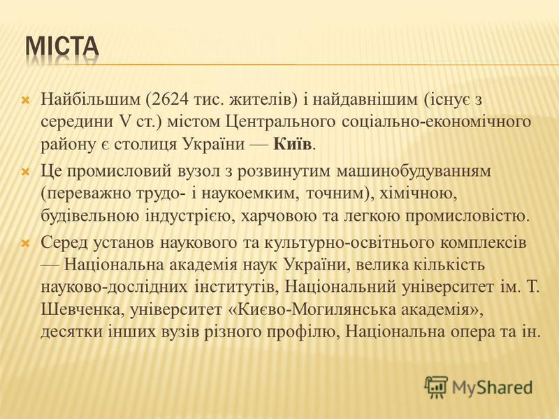 Найбільшим (2624 тис. жителів) і найдавнішим (існує з середини V ст.) містом Центрального соціально-економічного району є столиця України Київ. Це промисловий вузол з розвинутим машинобудуванням (переважно трудо- і наукоемким, точним), хімічною, буді