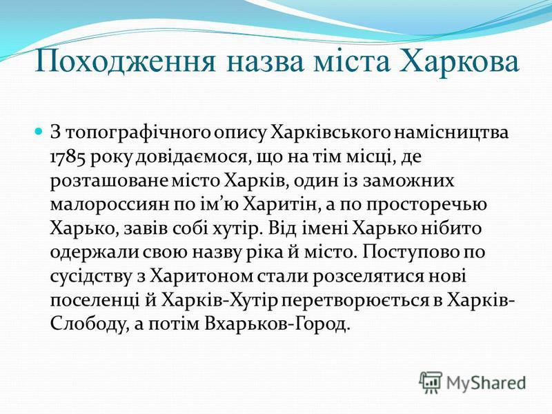 Походження назва міста Харкова З топографічного опису Харківського намісництва 1785 року довідаємося, що на тім місці, де розташоване місто Харків, один із заможних малороссиян по імю Харитін, а по просторечью Харько, завів собі хутір. Від імені Харь