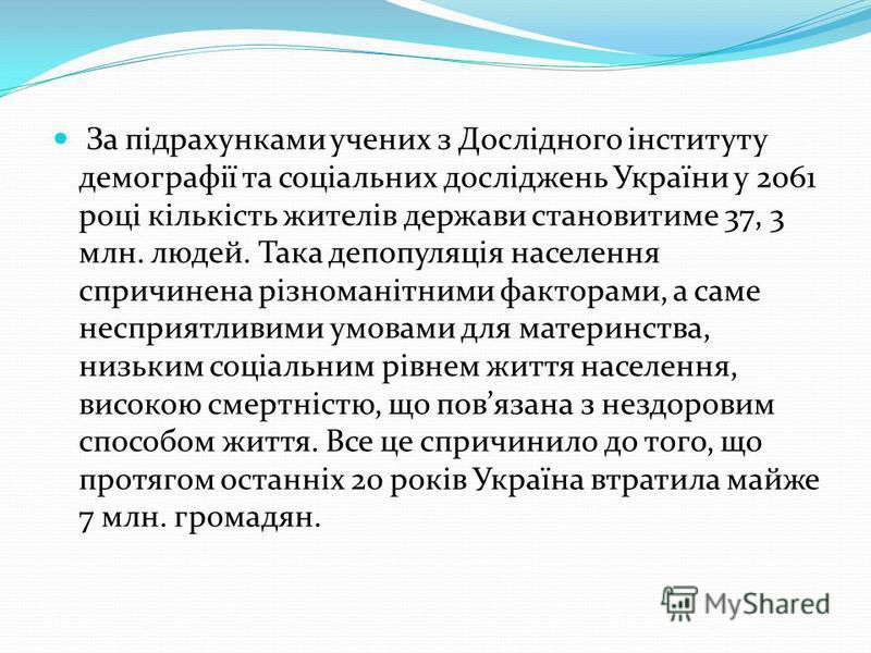 За підрахунками учених з Дослідного інституту демографії та соціальних досліджень України у 2061 році кількість жителів держави становитиме 37, 3 млн. людей. Така депопуляція населення спричинена різноманітними факторами, а саме несприятливими умовам