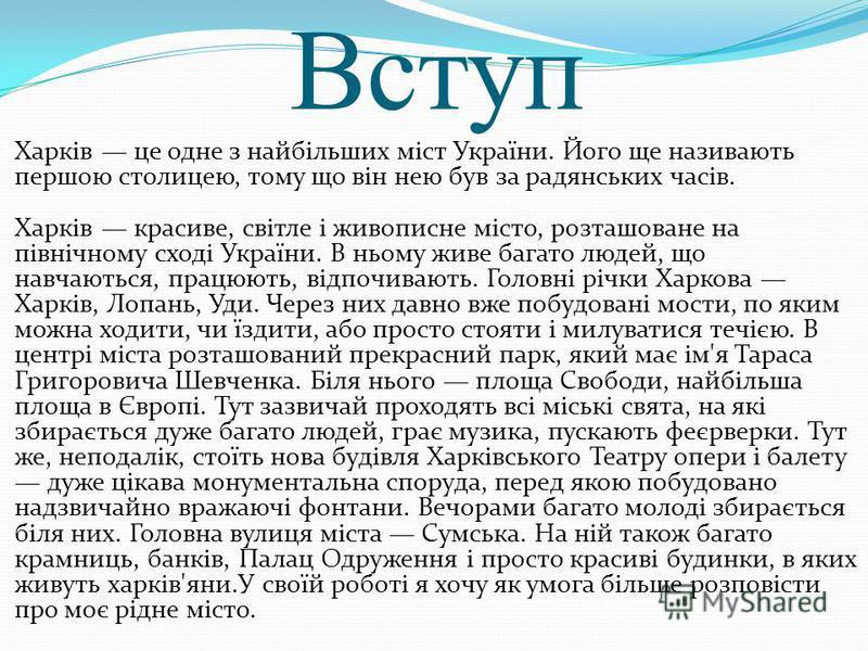 Вступ Харків це одне з найбільших міст України. Його ще називають першою столицею, тому що він нею був за радянських часів. Харків красиве, світле і живописне місто, розташоване на північному сході України. В ньому живе багато людей, що навчаються, п