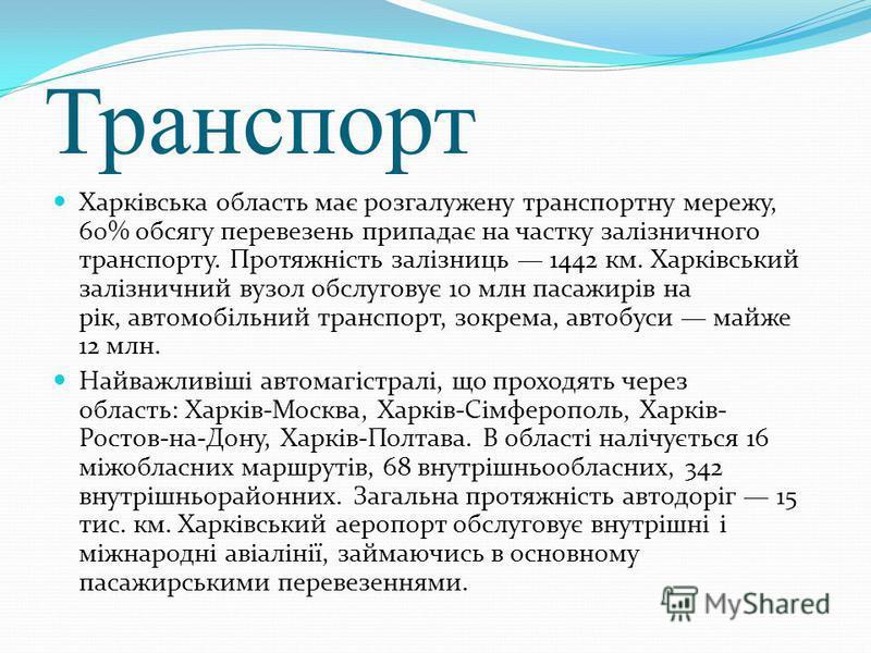 Транспорт Харківська область має розгалужену транспортну мережу, 60% обсягу перевезень припадає на частку залізничного транспорту. Протяжність залізниць 1442 км. Харківський залізничний вузол обслуговує 10 млн пасажирів на рік, автомобільний транспор