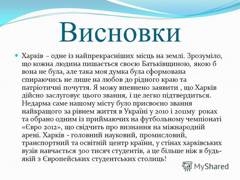 Висновки Харків – одне із найпрекрасніших місць на землі. Зрозуміло, що кожна людина пишається своєю Батьківщиною, якою б вона не була, але така моя думка була сформована спираючись не лише на любов до рідного краю та патріотичні почуття. Я можу впев