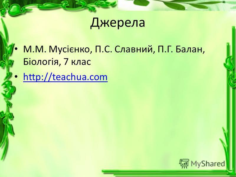 Джерела М.М. Мусієнко, П.С. Славний, П.Г. Балан, Біологія, 7 клас http://teachua.com