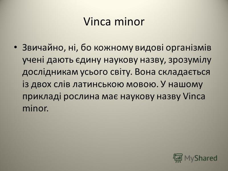 Vinca minor Звичайно, ні, бо кожному видові організмів учені дають єдину наукову назву, зрозумілу дослідникам усього світу. Вона складається із двох слів латинською мовою. У нашому прикладі рослина має наукову назву Vinca minor.