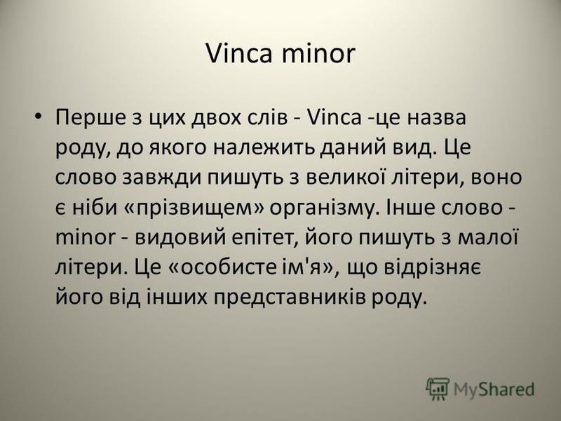Vinca minor Перше з цих двох слів - Vinca -це назва роду, до якого належить даний вид. Це слово завжди пишуть з великої літери, воно є ніби «прізвищем» організму. Інше слово - minor - видовий епітет, його пишуть з малої літери. Це «особисте ім'я», що