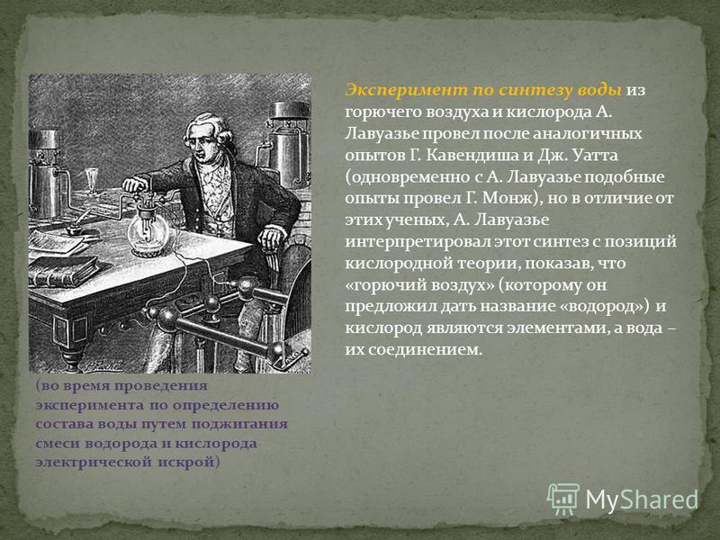 Эксперимент по синтезу воды из горючего воздуха и кислорода А. Лавуазье провел после аналогичных опытов Г. Кавендиша и Дж. Уатта (одновременно с А. Лавуазье подобные опыты провел Г. Монж), но в отличие от этих ученых, А. Лавуазье интерпретировал этот
