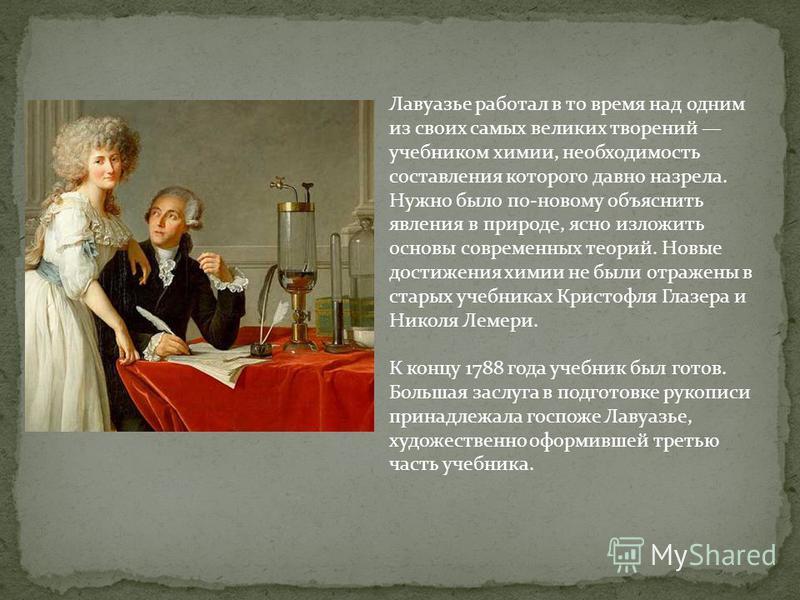 Лавуазье работал в то время над одним из своих самых великих творений учебником химии, необходимость составления которого давно назрела. Нужно было по-новому объяснить явления в природе, ясно изложить основы современных теорий. Новые достижения химии