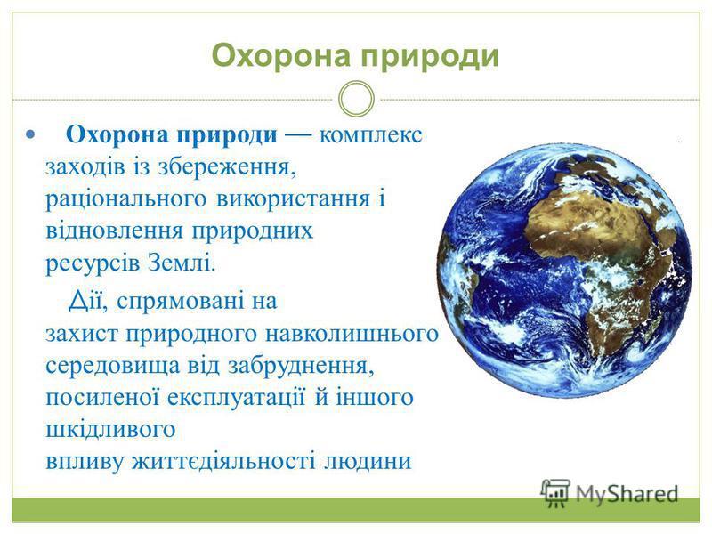 Охорона природи Охорона природи комплекс заходів із збереження, раціонального використання і відновлення природних ресурсів Землі. Д ії, спрямовані на захист природного навколишнього середовища від забруднення, посиленої експлуатації й іншого шкідлив