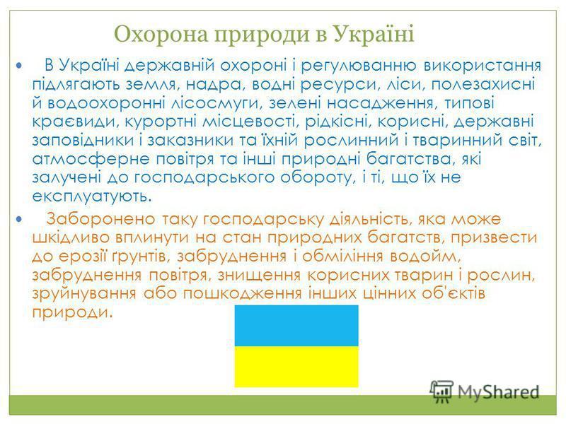 Охорона природи в Україні В Україні державній охороні і регулюванню використання підлягають земля, надра, водні ресурси, ліси, полезахисні й водоохоронні лісосмуги, зелені насадження, типові краєвиди, курортні місцевості, рідкісні, корисні, державні