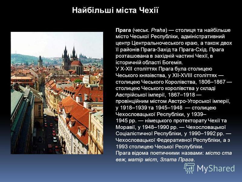 Найбільші міста Чехії Прага (чеськ. Praha) столиця та найбільше місто Чеської Республіки, адміністративний центр Центральночеського краю, а також двох її районів Прага-Захід та Прага-Схід. Прага розташована в західній частині Чехії, в історичній обла