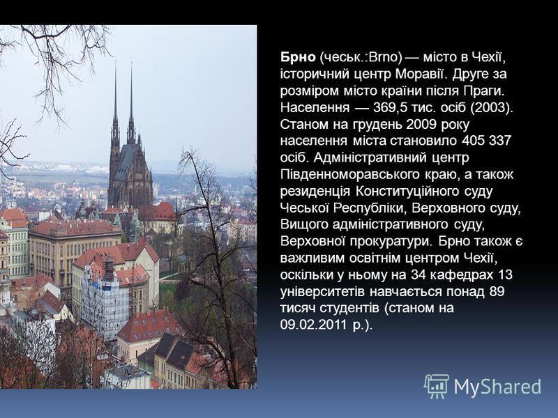 Брно (чеськ.:Brno) місто в Чехії, історичний центр Моравії. Друге за розміром місто країни після Праги. Населення 369,5 тис. осіб (2003). Станом на грудень 2009 року населення міста становило 405 337 осіб. Адміністративний центр Південноморавського к