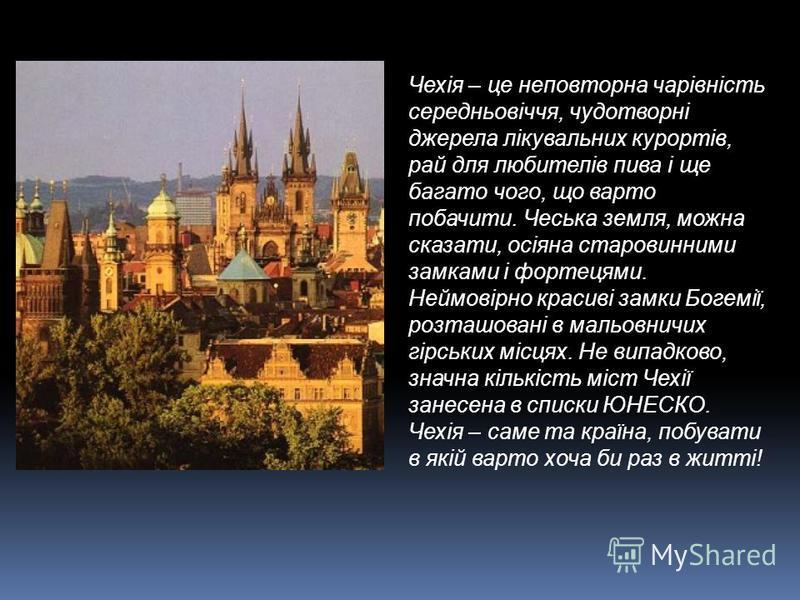 Чехія – це неповторна чарівність середньовіччя, чудотворні джерела лікувальних курортів, рай для любителів пива і ще багато чого, що варто побачити. Чеська земля, можна сказати, осіяна старовинними замками і фортецями. Неймовірно красиві замки Богемі