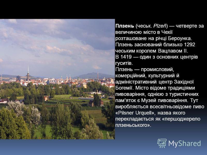 Плзень (чеськ. Plzeň) четверте за величиною місто в Чехії розташоване на річці Бероунка. Плзень заснований близько 1292 чеським королем Вацлавом ІІ. В 1419 один з основних центрів гуситів. Плзень промисловий, комерційний, культурний й адміністративни