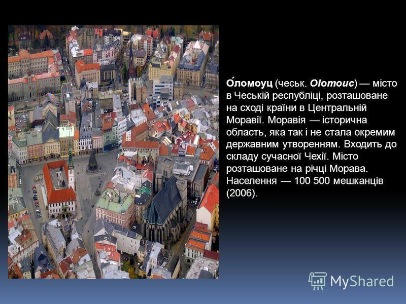 О́ломоуц (чеськ. Olomouc) місто в Чеській республіці, розташоване на сході країни в Центральній Моравії. Моравія історична область, яка так і не стала окремим державним утворенням. Входить до складу сучасної Чехії. Місто розташоване на річці Морава.