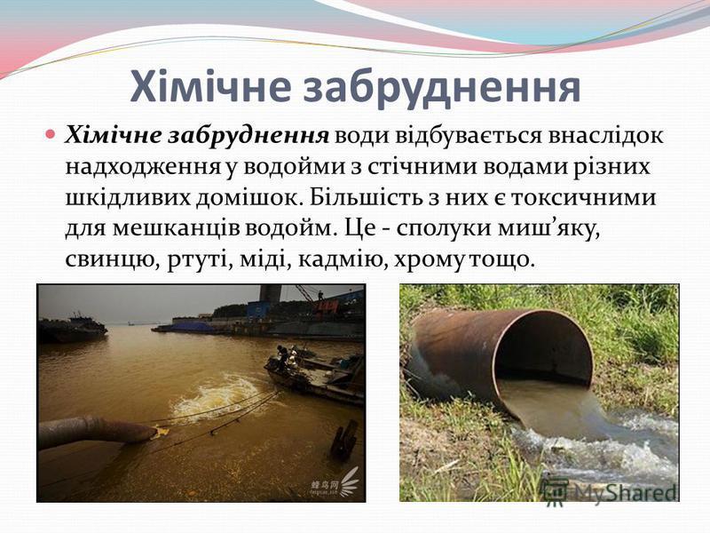 Хімічне забруднення Хімічне забруднення води відбувається внаслідок надходження у водойми з стічними водами різних шкідливих домішок. Більшість з них є токсичними для мешканців водойм. Це - сполуки мишяку, свинцю, ртуті, міді, кадмію, хрому тощо.
