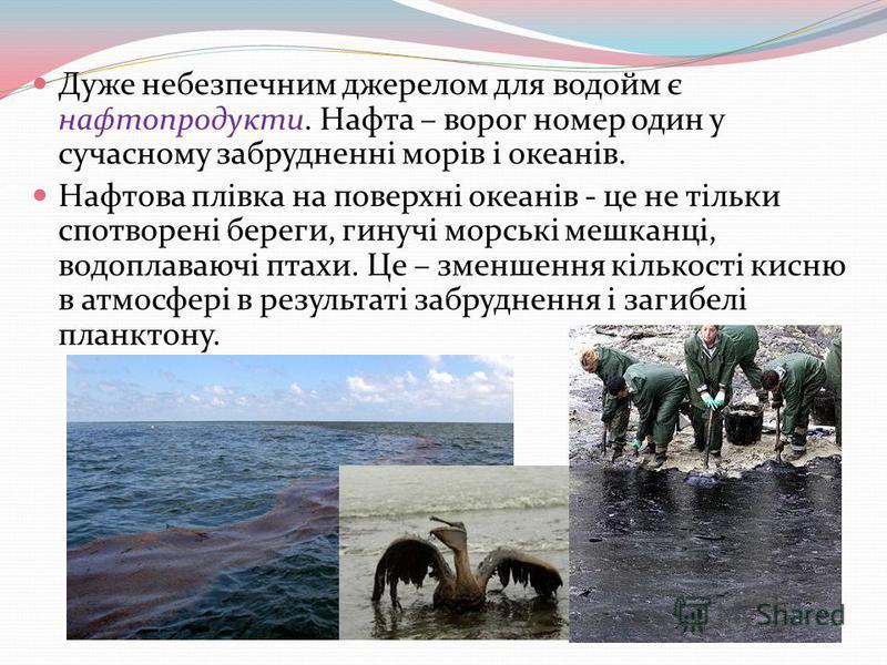 Дуже небезпечним джерелом для водойм є нафтопродукти. Нафта – ворог номер один у сучасному забрудненні морів і океанів. Нафтова плівка на поверхні океанів - це не тільки спотворені береги, гинучі морські мешканці, водоплаваючі птахи. Це – зменшення к