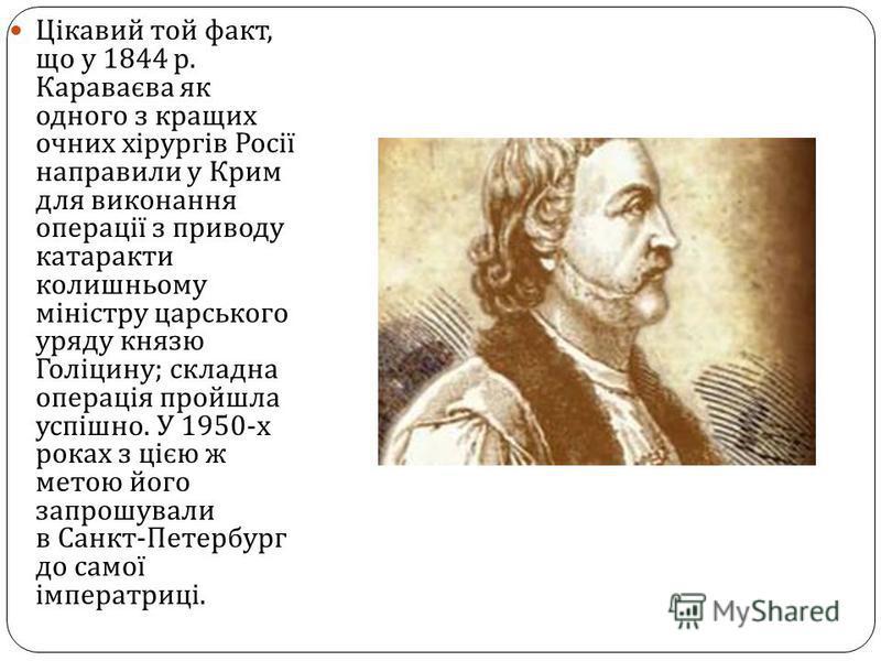 Цікавий той факт, що у 1844 р. Караваєва як одного з кращих очних хірургів Росії направили у Крим для виконання операції з приводу катаракти колишньому міністру царського уряду князю Голіцину ; складна операція пройшла успішно. У 1950- х роках з цією