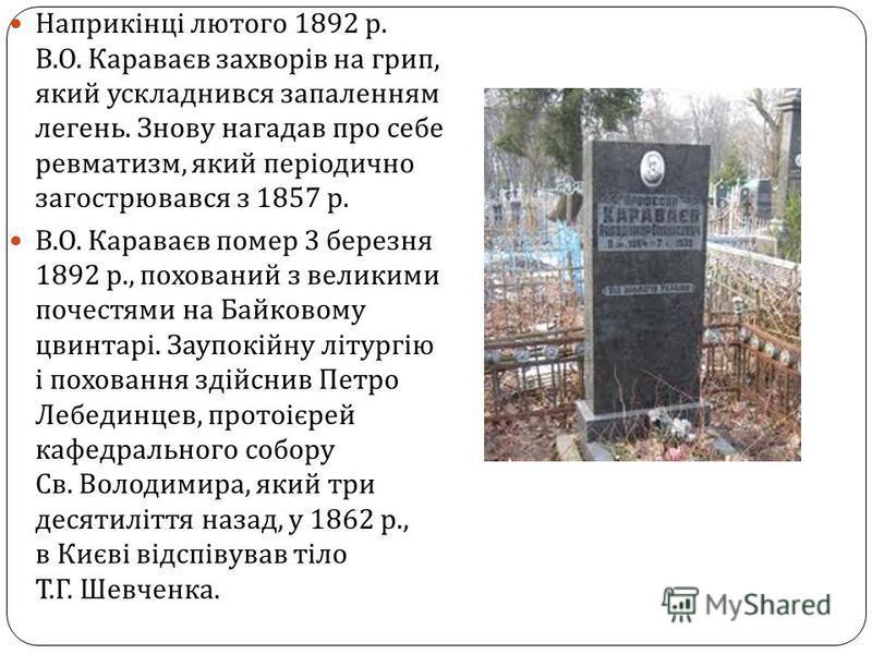Наприкінці лютого 1892 р. В. О. Караваєв захворів на грип, який ускладнився запаленням легень. Знову нагадав про себе ревматизм, який періодично загострювався з 1857 р. В. О. Караваєв помер 3 березня 1892 р., похований з великими почестями на Байково