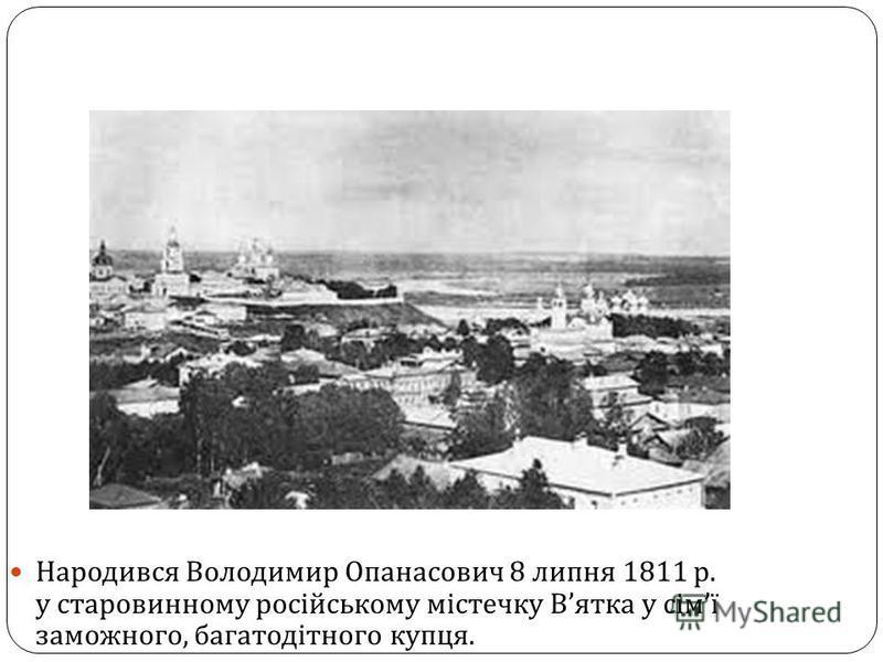 Народився Володимир Опанасович 8 липня 1811 р. у старовинному російському містечку В ятка у сім ї заможного, багатодітного купця.