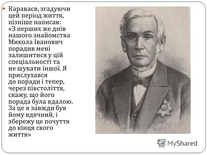 Караваєв, згадуючи цей період життя, пізніше написав : « З перших же днів нашого знайомства Микола Іванович порадив мені залишитися у цій спеціальності та не шукати іншої. Я прислухався до поради і тепер, через півстоліття, скажу, що його порада була
