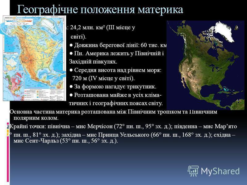 Географічне положення материка Площа: 24,2 млн. км² (ІІІ місце у світі). Довжина берегової лінії: 60 тис. км Пн. Америка лежить у Північній і Західній півкулях. Середня висота над рівнем моря: 720 м (ІV місце у світі). За формою нагадує трикутник. Ро