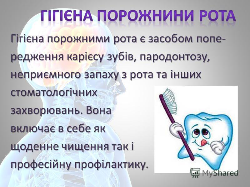 Гігієнапорожними рота є засобом попе- Гігієна порожними рота є засобом попе-редження карієсу зубів, пародонтозу, неприємного запаху з рота та інших стоматологічних захворювань. Вона включає в себе як включає в себе як щоденне чищення так і професійну