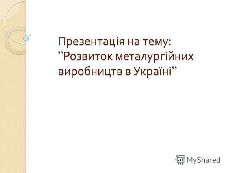 Презентація на тему : Розвиток металургійних виробництв в Україні Презентація на тему : Розвиток металургійних виробництв в Україні