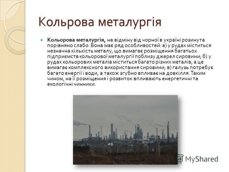 Кольрова металургія Кольорова металургія, на відміну від чорної в україні розинута порівняно слабо. Вона має ряд особливостей : а ) у рудах міститься незначна кількість металу, що вимагає розміщення багатьох підприємств кольорової металургії поблизу