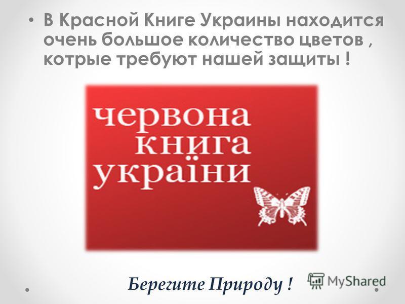 В Красной Книге Украины находится очень большое количество цветов, которые требуют нашей защиты ! Берегите Природу !