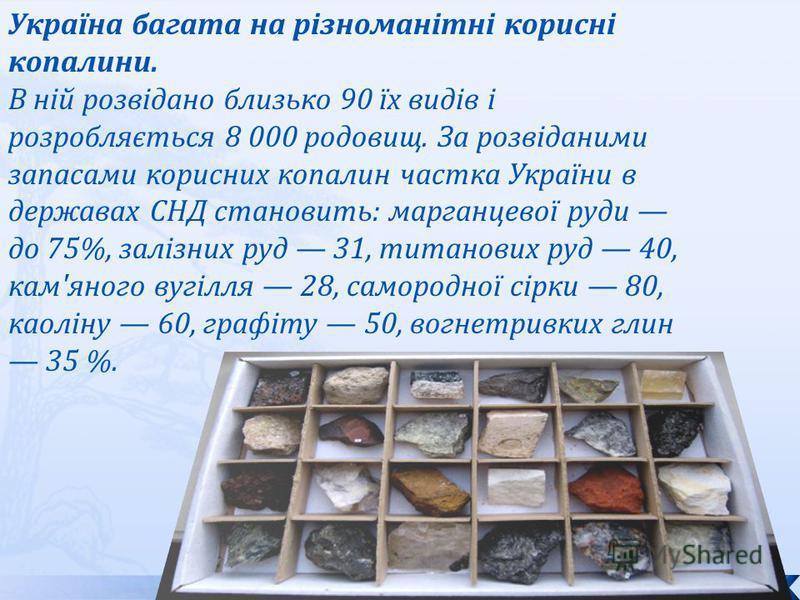 Україна багата на різноманітні корисні копалини. В ній розвідано близько 90 їх видів і розробляється 8 000 родовищ. За розвіданими запасами корисних копалин частка України в державах СНД становить: марганцевої руди до 75%, залізних руд 31, титанових