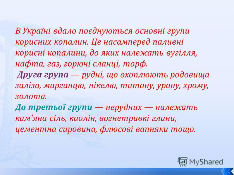 В Україні вдало поєднуються основні групи корисних копалин. Це насамперед паливні корисні копалини, до яких належать вугілля, нафта, газ, горючі сланці, торф. Друга група рудні, що охоплюють родовища заліза, марганцю, нікелю, титану, урану, хрому, зо