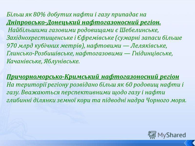 Більш як 80% добутих нафти і газу припадає на Дніпровсько-Донецький нафтогазоносний регіон. Найбільшими газовими родовищами є Шебелинське, Західнохрестищенське і Єфремівське (сумарні запаси більше 970 млрд кубічних метрів), нафтовими Леляківське, Гли
