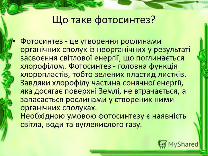 Що таке фотосинтез? Фотосинтез - це утворення рослинами органічних сполук із неорганічних у результаті засвоєння світлової енергії, що поглинається хлорофілом. Фотосинтез - головна функція хлоропластів, тобто зелених пластид листків. Завдяки хлорофіл