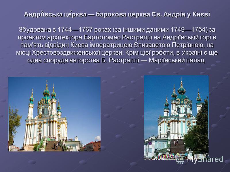Андрі́ївська це́рква барокова церква Св. Андрія у Києві Збудована в 17441767 роках (за іншими даними 17491754) за проектом архітектора Бартоломео Растреллі на Андріївській горі в пам'ять відвідин Києва імператрицею Єлизаветою Петрівною, на місці Хрес