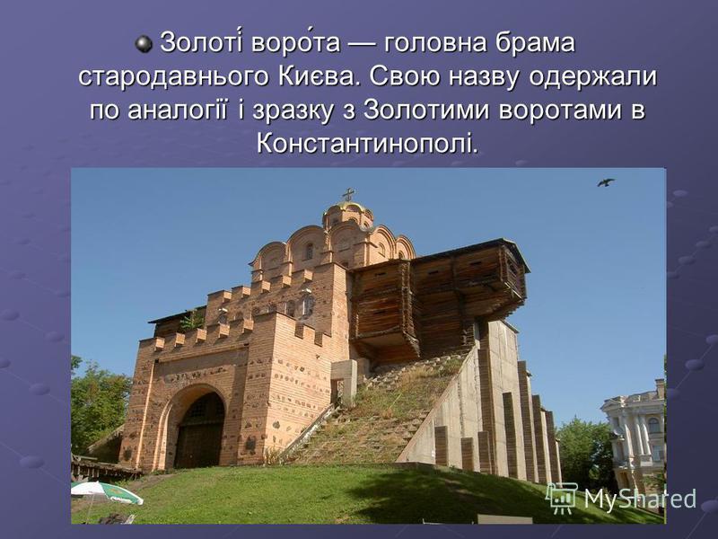 Золоті́ воро́та головна брама стародавнього Києва. Свою назву одержали по аналогії і зразку з Золотими воротами в Константинополі.