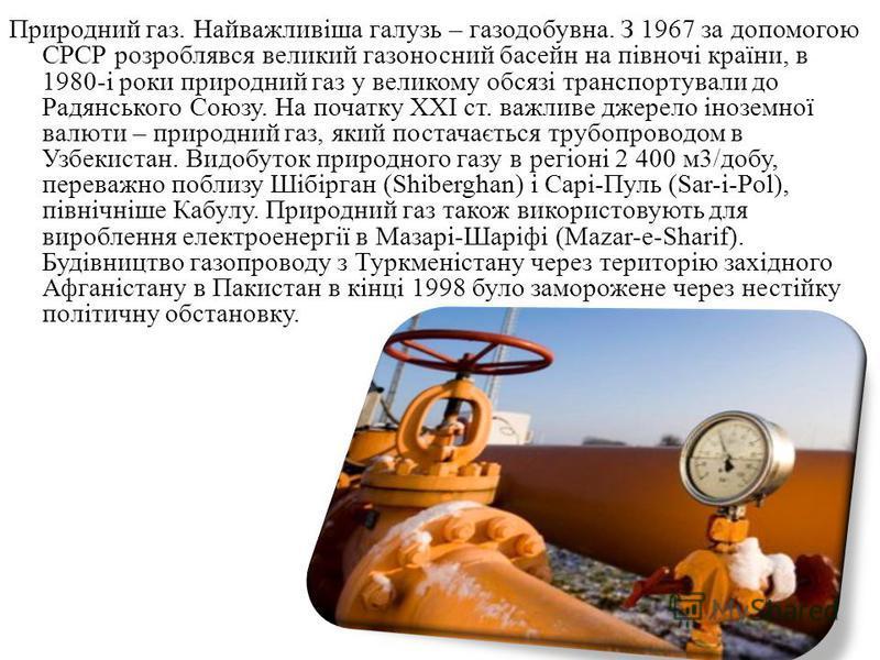 Природний газ. Найважливіша галузь – газодобувна. З 1967 за допомогою СРСР розроблявся великий газоносний басейн на півночі країни, в 1980-і роки природний газ у великому обсязі транспортували до Радянського Союзу. На початку XXI ст. важливе джерело