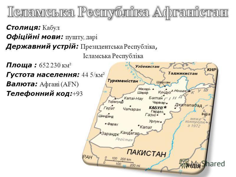 Столиця: Кабул Офіційні мови: пушту, дарі Державний устрій: Президентська Республіка, Ісламська Республіка Площа : 652 230 км² Густота населення: 44 5/км² Валюта: Афгані (AFN) Телефонний код: +93