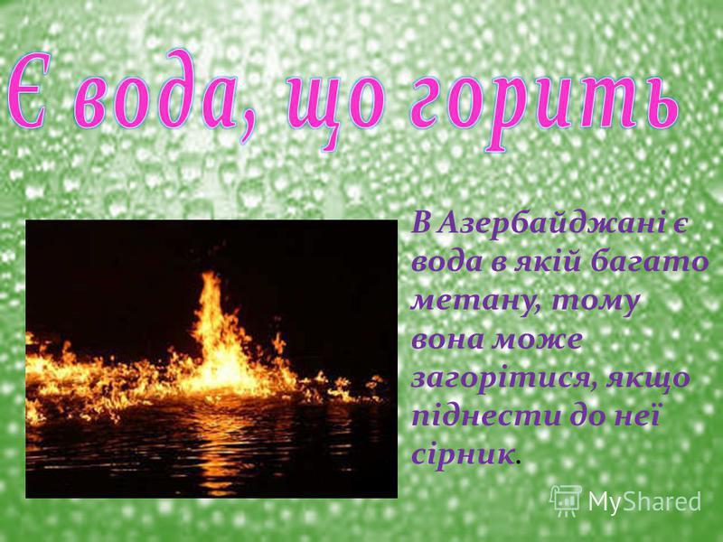 В Азербайджані є вода в якій багато метану, тому вона може загорітися, якщо піднести до неї сірник.