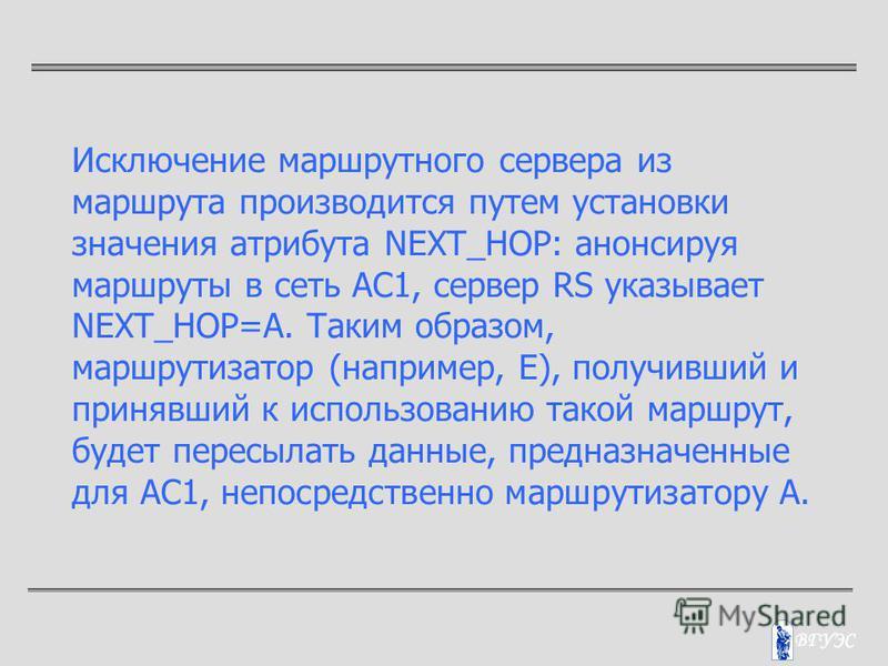 Исключение маршрутного сервера из маршрута производится путем установки значения атрибута NEXT_HOP: анонсируя маршруты в сеть АС1, сервер RS указывает NEXT_HOP=A. Таким образом, маршрутизатор (например, Е), получивший и принявший к использованию тако
