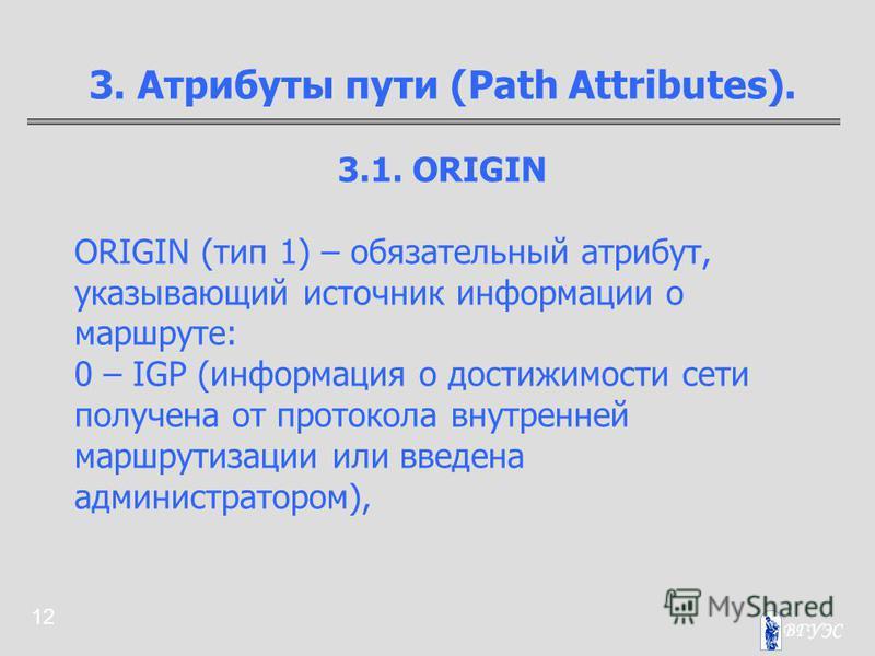 12 3. Атрибуты пути (Path Attributes). 3.1. ORIGIN ORIGIN (тип 1) – обязательный атрибут, указывающий источник информации о маршруте: 0 – IGP (информация о достижимости сети получена от протокола внутренней маршрутизации или введена администратором),