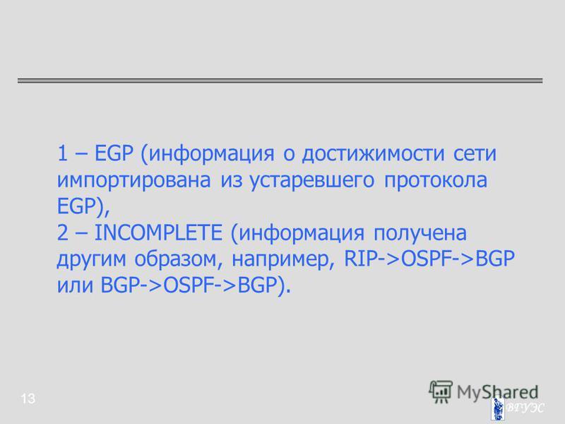 13 1 – EGP (информация о достижимости сети импортирована из устаревшего протокола EGP), 2 – INCOMPLETE (информация получена другим образом, например, RIP->OSPF->BGP или BGP->OSPF->BGP).