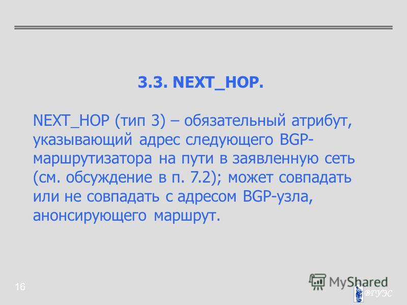 16 3.3. NEXT_HOP. NEXT_HOP (тип 3) – обязательный атрибут, указывающий адрес следующего BGP- маршрутизатора на пути в заявленную сеть (см. обсуждение в п. 7.2); может совпадать или не совпадать с адресом BGP-узла, анонсирующего маршрут.