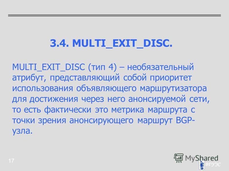 17 3.4. MULTI_EXIT_DISC. MULTI_EXIT_DISC (тип 4) – необязательный атрибут, представляющий собой приоритет использования объявляющего маршрутизатора для достижения через него анонсируемой сети, то есть фактически это метрика маршрута с точки зрения ан