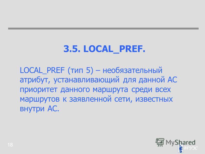 18 3.5. LOCAL_PREF. LOCAL_PREF (тип 5) – необязательный атрибут, устанавливающий для данной АС приоритет данного маршрута среди всех маршрутов к заявленной сети, известных внутри АС.