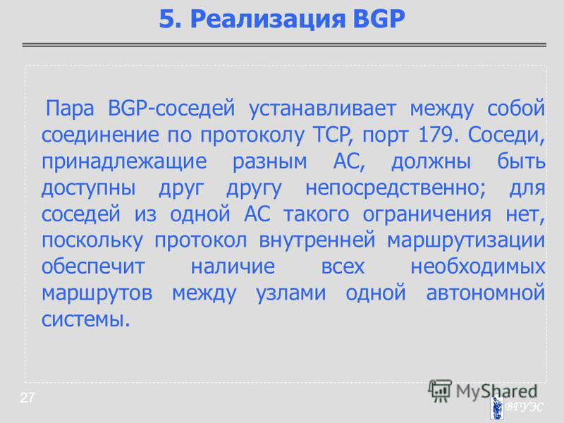 27 Пара BGP-соседей устанавливает между собой соединение по протоколу TCP, порт 179. Соседи, принадлежащие разным АС, должны быть доступны друг другу непосредственно; для соседей из одной АС такого ограничения нет, поскольку протокол внутренней маршр