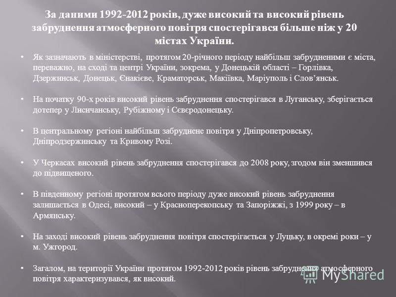 За даними 1992-2012 років, дуже високий та високий рівень забруднення атмосферного повітря спостерігався більше ніж у 20 містах України. Як зазначають в міністерстві, протягом 20- річного періоду найбільш забрудненими є міста, переважно, на сході та