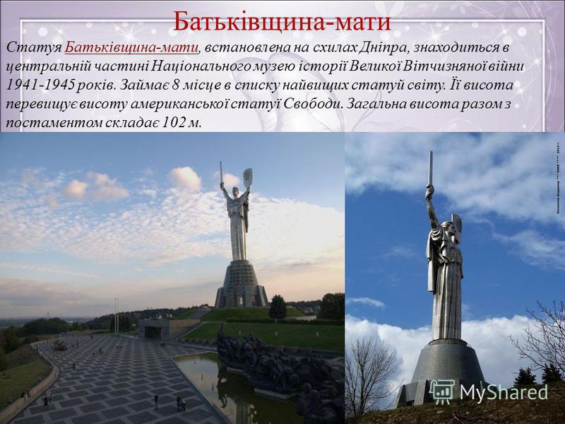 Батьківщина-мати Статуя Батьківщина-мати, встановлена на схилах Дніпра, знаходиться в центральній частині Національного музею історії Великої Вітчизняної війни 1941-1945 років. Займає 8 місце в списку найвищих статуй світу. Її висота перевищує висоту